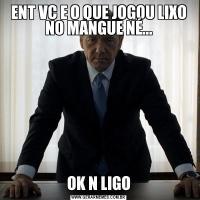 ENT VC E O QUE JOGOU LIXO NO MANGUE NÉ...OK N LIGO