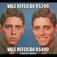 VALE REFEIÇÃO R$200VALE REFEIÇÃO R$400