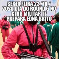 SEXTA FEIRA 22 /10 / 2020 DIA DO ROUND 6 NO CLUB MILITAR TE PREPARA EDNA BRITO