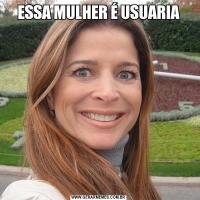 ESSA MULHER É USUARIA