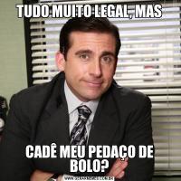 TUDO MUITO LEGAL, MASCADÊ MEU PEDAÇO DE BOLO?