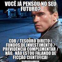 VOCÊ JÁ PENSOU NO SEU FUTURO?CDB / TESOURO DIRETO / FUNDOS DE INVESTIMENTO / PREVIDÊNCIA COMPLEMENTAR / NÃO,  NÃO ESTOU FALANDO DE FICÇÃO CIENTÍFICA!