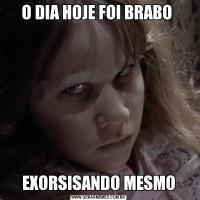 O DIA HOJE FOI BRABO EXORSISANDO MESMO