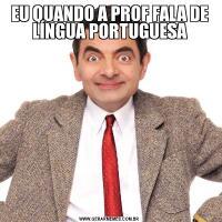 EU QUANDO A PROF FALA DE LÍNGUA PORTUGUESA