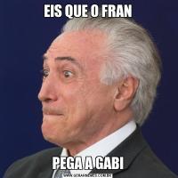 EIS QUE O FRANPEGA A GABI