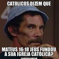 CATOLICOS DIZEM QUEMATEUS 16:18 JEUS FUNDOU A SUA IGREJA CATÓLICA?