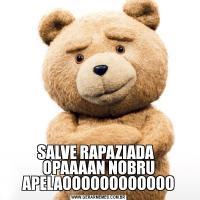 SALVE RAPAZIADA   OPAAAAN NOBRU APELAOOOOOOOOOOOO