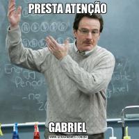 PRESTA ATENÇÃO GABRIEL