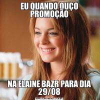 EU QUANDO OUÇO PROMOÇÃONA ELAINE BAZR PARA DIA 29/08