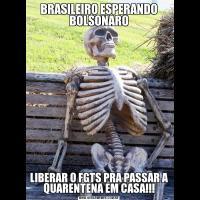 BRASILEIRO ESPERANDO BOLSONAROLIBERAR O FGTS PRA PASSAR A QUARENTENA EM CASA!!!