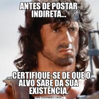 ANTES DE POSTAR INDIRETA......CERTIFIQUE-SE DE QUE O ALVO SABE DA SUA EXISTÊNCIA.