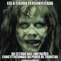 EIS A FIGURA PERSONIFICADADO ESTUDO DAS LIMITAÇÕES CONSTITUCIONAIS AO PODER DE TRIBUTAR