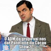 O ADM do grupo vai nos dar Panetone da Cacau Show?