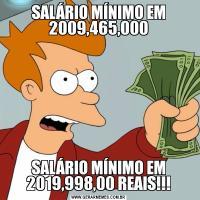 SALÁRIO MÍNIMO EM 2009,465,000SALÁRIO MÍNIMO EM 2019,998,00 REAIS!!!