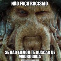 NÃO FAÇA RACISMO SE NÃO EU VOU TE BUSCAR DE MADRUGADA