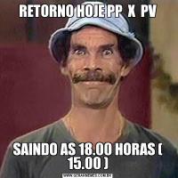 RETORNO HOJE PP  X  PVSAINDO AS 18.00 HORAS ( 15.00 )