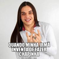 QUANDO MINHA IRMÃ INVENTA DE FAZER CHAPINHA