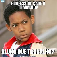 PROFESSOR: CADE O TRABALHO?ALUNO:QUE TRABALHO?