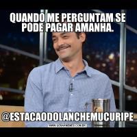 QUANDO ME PERGUNTAM SE PODE PAGAR AMANHA.@ESTACAODOLANCHEMUCURIPE