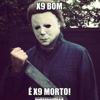 X9 BOMÉ X9 MORTO!