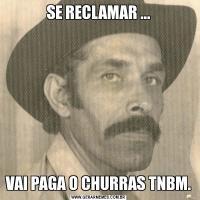 SE RECLAMAR ...VAI PAGA O CHURRAS TNBM.