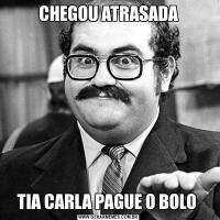 CHEGOU ATRASADATIA CARLA PAGUE O BOLO