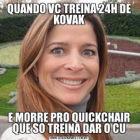 QUANDO VC TREINA 24H DE KOVAKE MORRE PRO QUICKCHAIR QUE SO TREINA DAR O CU