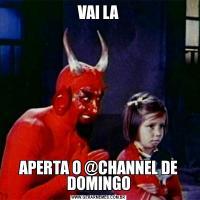 VAI LAAPERTA O @CHANNEL DE DOMINGO
