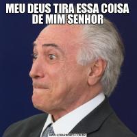 MEU DEUS TIRA ESSA COISA DE MIM SENHOR