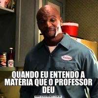 QUANDO EU ENTENDO A MATÉRIA QUE O PROFESSOR DEU