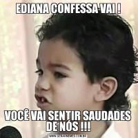 EDIANA CONFESSA VAI !VOCÊ VAI SENTIR SAUDADES DE NÓS !!!