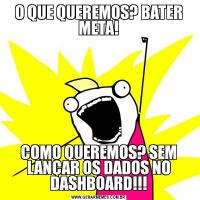 O QUE QUEREMOS? BATER META!COMO QUEREMOS? SEM LANÇAR OS DADOS NO DASHBOARD!!!