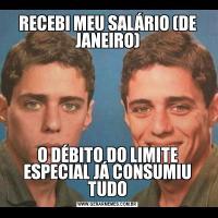 RECEBI MEU SALÁRIO (DE JANEIRO)O DÉBITO DO LIMITE ESPECIAL JÁ CONSUMIU TUDO