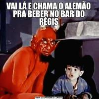 VAI LÁ E CHAMA O ALEMÃO PRA BEBER NO BAR DO RÉGIS