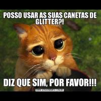 POSSO USAR AS SUAS CANETAS DE GLITTER?!DIZ QUE SIM, POR FAVOR!!!
