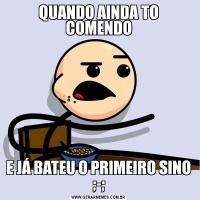 QUANDO AINDA TO COMENDOE JÁ BATEU O PRIMEIRO SINO ;-;
