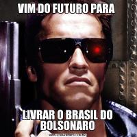 VIM DO FUTURO PARA LIVRAR O BRASIL DO BOLSONARO
