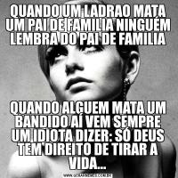 QUANDO UM LADRAO MATA UM PAI DE FAMILIA NINGUÉM LEMBRA DO PAI DE FAMILIAQUANDO ALGUEM MATA UM BANDIDO AÍ VEM SEMPRE UM IDIOTA DIZER: SÓ DEUS TEM DIREITO DE TIRAR A VIDA...