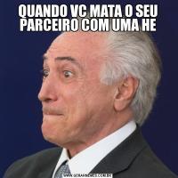 QUANDO VC MATA O SEU PARCEIRO COM UMA HE