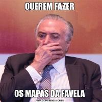 QUEREM FAZER OS MAPAS DA FAVELA