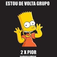 ESTOU DE VOLTA GRUPO  2 X PIOR