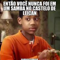 ENTÃO VOCÊ NUNCA FOI EM UM SAMBA NO CASTELO DE LEICAN