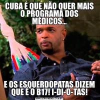 CUBA É QUE NÃO QUER MAIS O PROGRAMA DOS MÉDICOS...E OS ESQUERDOPATAS DIZEM QUE É O B17! I-DI-O-TAS!