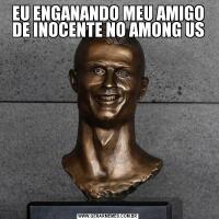 EU ENGANANDO MEU AMIGO DE INOCENTE NO AMONG US