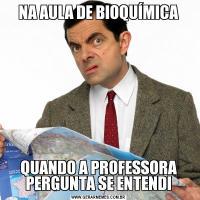 NA AULA DE BIOQUÍMICAQUANDO A PROFESSORA PERGUNTA SE ENTENDI