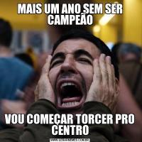 MAIS UM ANO SEM SER CAMPEÃOVOU COMEÇAR TORCER PRO CENTRO