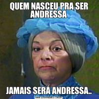 QUEM NASCEU PRA SER ANDRESSAJAMAIS SERÁ ANDRESSA..