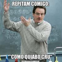 REPITAM COMIGO:'COMO QUIABO CRU'