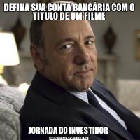 DEFINA SUA CONTA BANCÁRIA COM O TÍTULO DE UM FILMEJORNADA DO INVESTIDOR