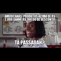 AMERICANAS: PRODUTOS ACIMA DE R$ 2.000 GANHE R$ 100,00 DE DESCONTO.TA PASSADAH?